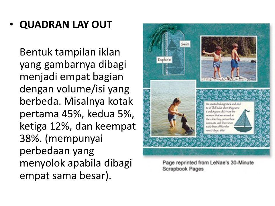 • QUADRAN LAY OUT Bentuk tampilan iklan yang gambarnya dibagi menjadi empat bagian dengan volume/isi yang berbeda.