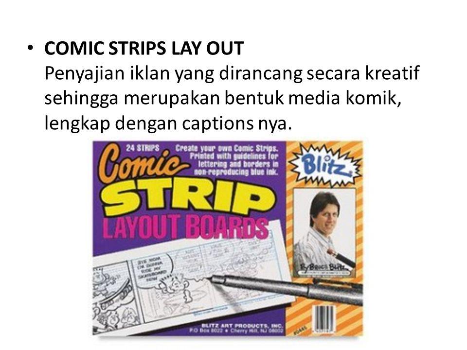 • COMIC STRIPS LAY OUT Penyajian iklan yang dirancang secara kreatif sehingga merupakan bentuk media komik, lengkap dengan captions nya.