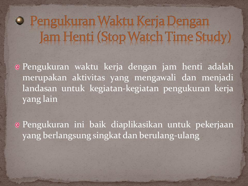 Pengukuran waktu kerja dengan jam henti adalah merupakan aktivitas yang mengawali dan menjadi landasan untuk kegiatan-kegiatan pengukuran kerja yang l