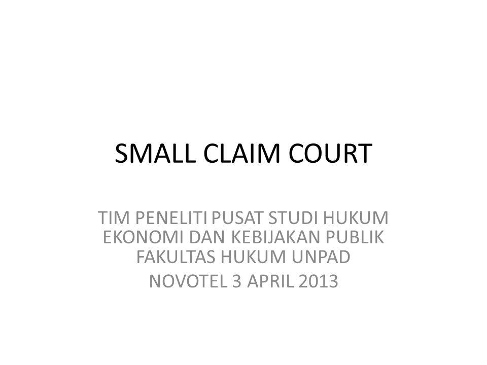 SMALL CLAIM COURT TIM PENELITI PUSAT STUDI HUKUM EKONOMI DAN KEBIJAKAN PUBLIK FAKULTAS HUKUM UNPAD NOVOTEL 3 APRIL 2013