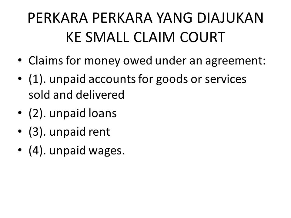 PERKARA PERKARA YANG DIAJUKAN KE SMALL CLAIM COURT • Claims for money owed under an agreement: • (1). unpaid accounts for goods or services sold and d
