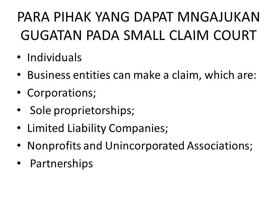 PARA PIHAK YANG DAPAT MNGAJUKAN GUGATAN PADA SMALL CLAIM COURT • Individuals • Business entities can make a claim, which are: • Corporations; • Sole proprietorships; • Limited Liability Companies; • Nonprofits and Unincorporated Associations; • Partnerships