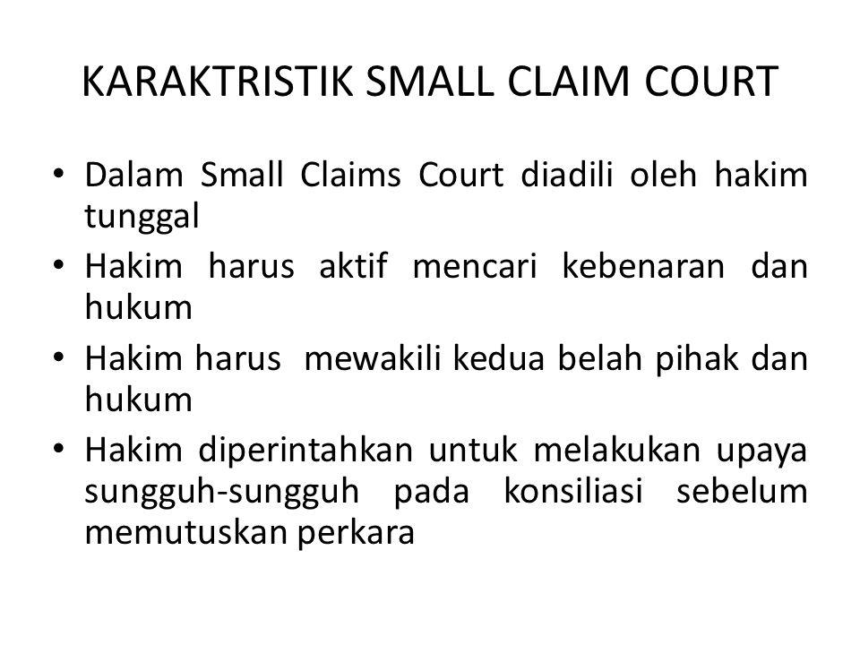 KARAKTRISTIK SMALL CLAIM COURT • Dalam Small Claims Court diadili oleh hakim tunggal • Hakim harus aktif mencari kebenaran dan hukum • Hakim harus mew
