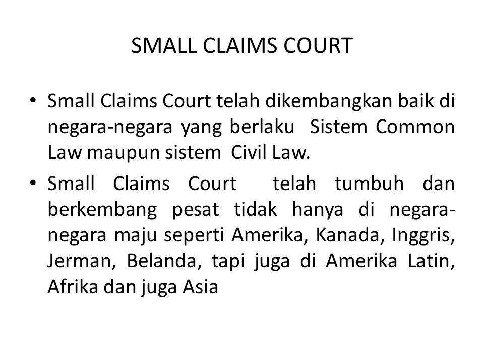 SMALL CLAIMS COURT • Small Claims Court telah dikembangkan baik di negara-negara yang berlaku Sistem Common Law maupun sistem Civil Law. • Small Claim