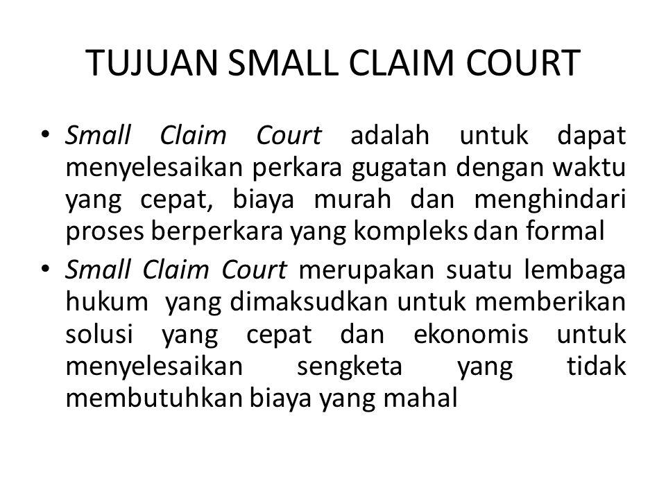 TUJUAN SMALL CLAIM COURT • Small Claim Court juga diartikan sebagai Pengadilan Rakyat atau pengadilan consiliasi bagi masyarakat yang sangat membutuhkan suatu lembaga penyelesaian sengketa yang tidak memerlukan biaya tinggi dan dilakukan dengan proses yang cepat.