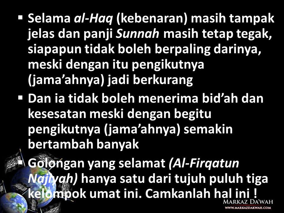  Selama al-Haq (kebenaran) masih tampak jelas dan panji Sunnah masih tetap tegak, siapapun tidak boleh berpaling darinya, meski dengan itu pengikutnya (jama'ahnya) jadi berkurang  Dan ia tidak boleh menerima bid'ah dan kesesatan meski dengan begitu pengikutnya (jama'ahnya) semakin bertambah banyak  Golongan yang selamat (Al-Firqatun Najiyah) hanya satu dari tujuh puluh tiga kelompok umat ini.