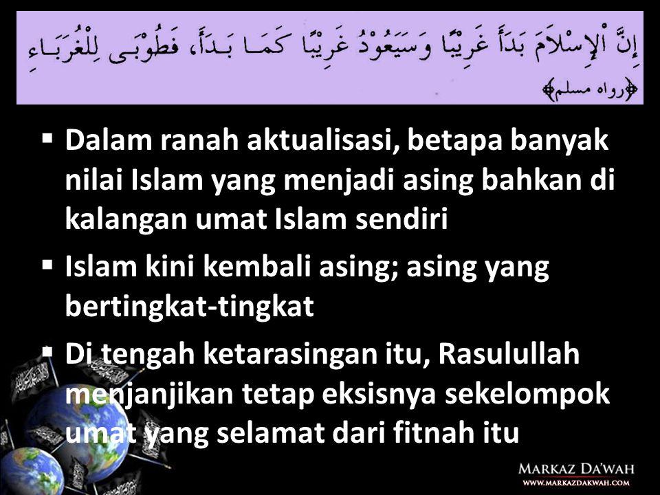  Dalam ranah aktualisasi, betapa banyak nilai Islam yang menjadi asing bahkan di kalangan umat Islam sendiri  Islam kini kembali asing; asing yang bertingkat-tingkat  Di tengah ketarasingan itu, Rasulullah menjanjikan tetap eksisnya sekelompok umat yang selamat dari fitnah itu