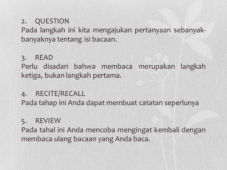 2. QUESTION Pada langkah ini kita mengajukan pertanyaan sebanyak- banyaknya tentang isi bacaan. 3. READ Perlu disadari bahwa membaca merupakan langkah