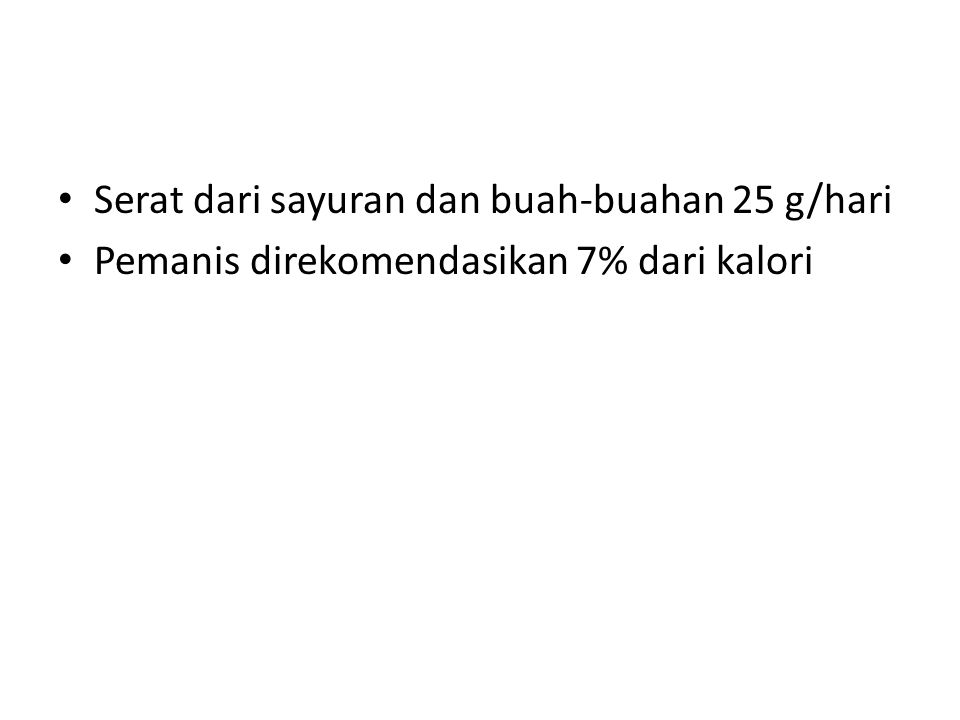 • Serat dari sayuran dan buah-buahan 25 g/hari • Pemanis direkomendasikan 7% dari kalori
