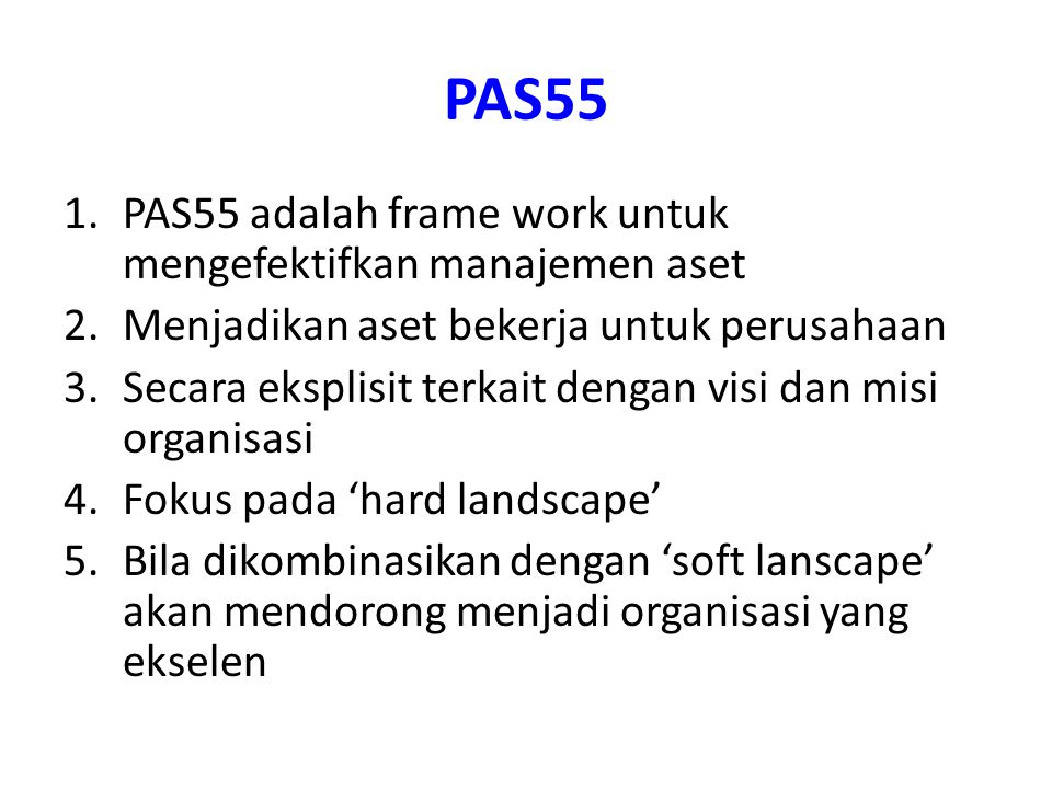 PAS55 1.PAS55 adalah frame work untuk mengefektifkan manajemen aset 2.Menjadikan aset bekerja untuk perusahaan 3.Secara eksplisit terkait dengan visi dan misi organisasi 4.Fokus pada 'hard landscape' 5.Bila dikombinasikan dengan 'soft lanscape' akan mendorong menjadi organisasi yang ekselen