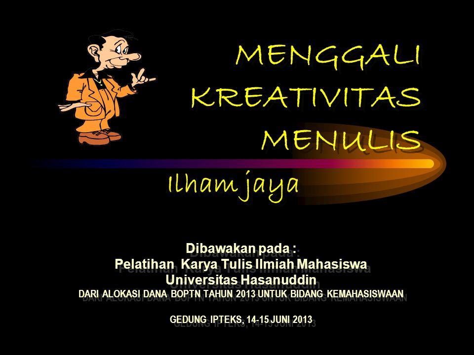 MENGGALI KREATIVITAS MENULIS Dibawakan pada : Pelatihan Karya Tulis Ilmiah Mahasiswa Universitas Hasanuddin DARI ALOKASI DANA BOPTN TAHUN 2013 UNTUK BIDANG KEMAHASISWAAN GEDUNG IPTEKS, 14-15 JUNI 2013 Dibawakan pada : Pelatihan Karya Tulis Ilmiah Mahasiswa Universitas Hasanuddin DARI ALOKASI DANA BOPTN TAHUN 2013 UNTUK BIDANG KEMAHASISWAAN GEDUNG IPTEKS, 14-15 JUNI 2013 Ilham jaya