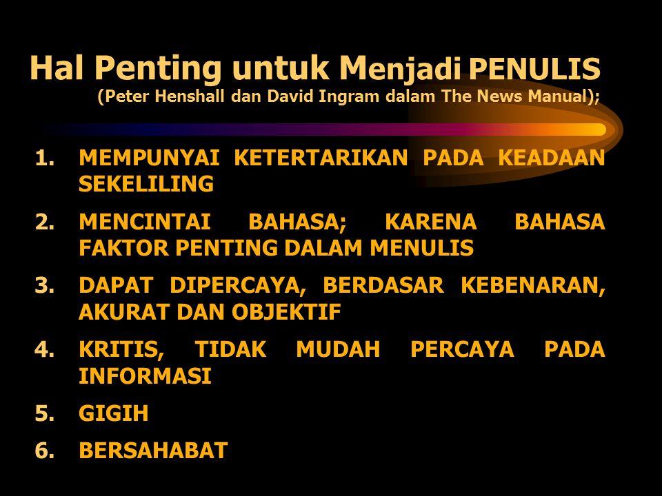 Hal Penting untuk M enjadi PENULIS (Peter Henshall dan David Ingram dalam The News Manual); 1.MEMPUNYAI KETERTARIKAN PADA KEADAAN SEKELILING 2.MENCINT