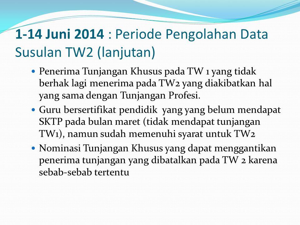 1-14 Juni 2014 : Periode Pengolahan Data Susulan TW2 (lanjutan)  Penerima Tunjangan Khusus pada TW 1 yang tidak berhak lagi menerima pada TW2 yang diakibatkan hal yang sama dengan Tunjangan Profesi.