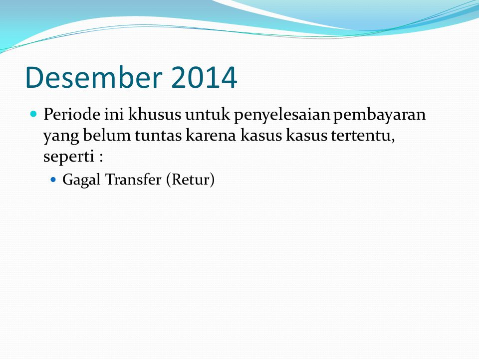 Desember 2014  Periode ini khusus untuk penyelesaian pembayaran yang belum tuntas karena kasus kasus tertentu, seperti :  Gagal Transfer (Retur)
