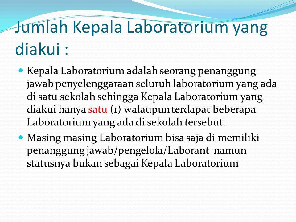 Jumlah Kepala Laboratorium yang diakui :  Kepala Laboratorium adalah seorang penanggung jawab penyelenggaraan seluruh laboratorium yang ada di satu sekolah sehingga Kepala Laboratorium yang diakui hanya satu (1) walaupun terdapat beberapa Laboratorium yang ada di sekolah tersebut.