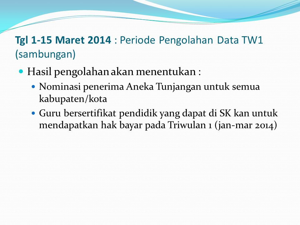 Tgl 1-15 Maret 2014 : Periode Pengolahan Data TW1 (sambungan)  Hasil pengolahan akan menentukan :  Nominasi penerima Aneka Tunjangan untuk semua kabupaten/kota  Guru bersertifikat pendidik yang dapat di SK kan untuk mendapatkan hak bayar pada Triwulan 1 (jan-mar 2014)