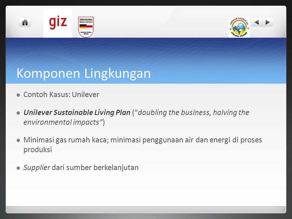 Komponen Lingkungan  Contoh Kasus: Unilever  Unilever Sustainable Living Plan ( doubling the business, halving the environmental impacts )  Minimasi gas rumah kaca; minimasi penggunaan air dan energi di proses produksi  Supplier dari sumber berkelanjutan