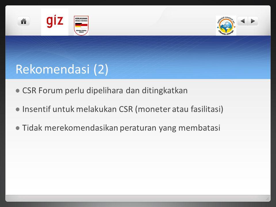 Rekomendasi (2)  CSR Forum perlu dipelihara dan ditingkatkan  Insentif untuk melakukan CSR (moneter atau fasilitasi)  Tidak merekomendasikan peratu