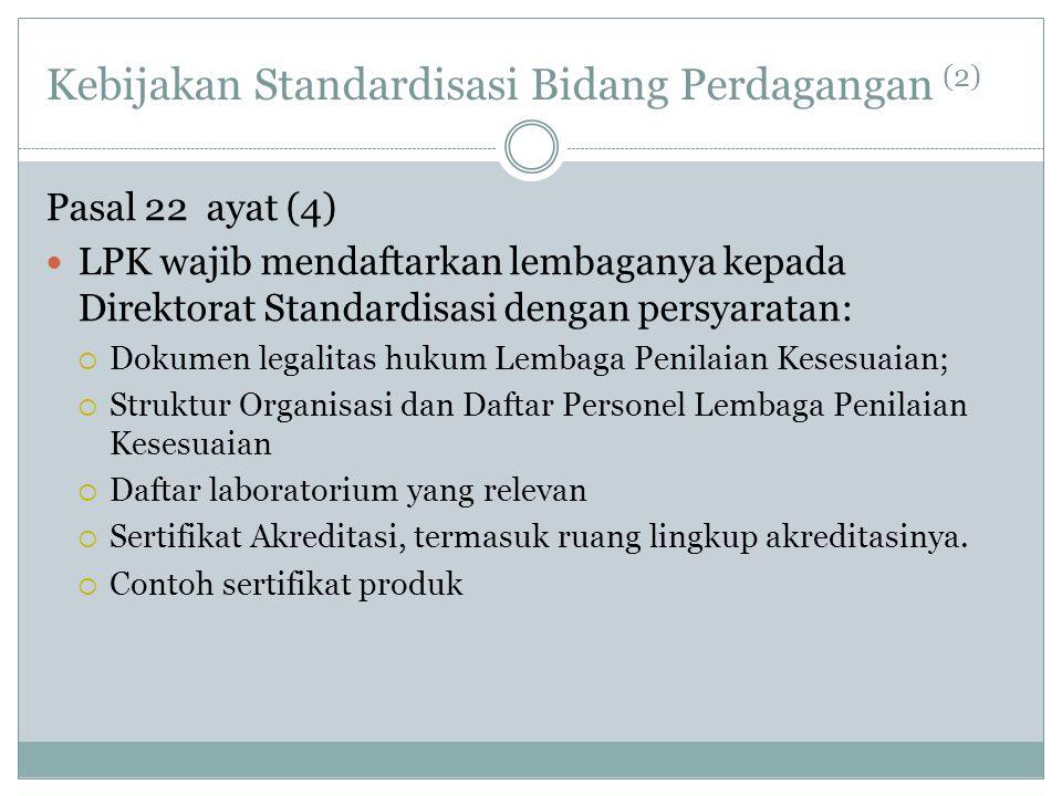 Kebijakan Standardisasi Bidang Perdagangan (2) Pasal 22 ayat (4)  LPK wajib mendaftarkan lembaganya kepada Direktorat Standardisasi dengan persyarata