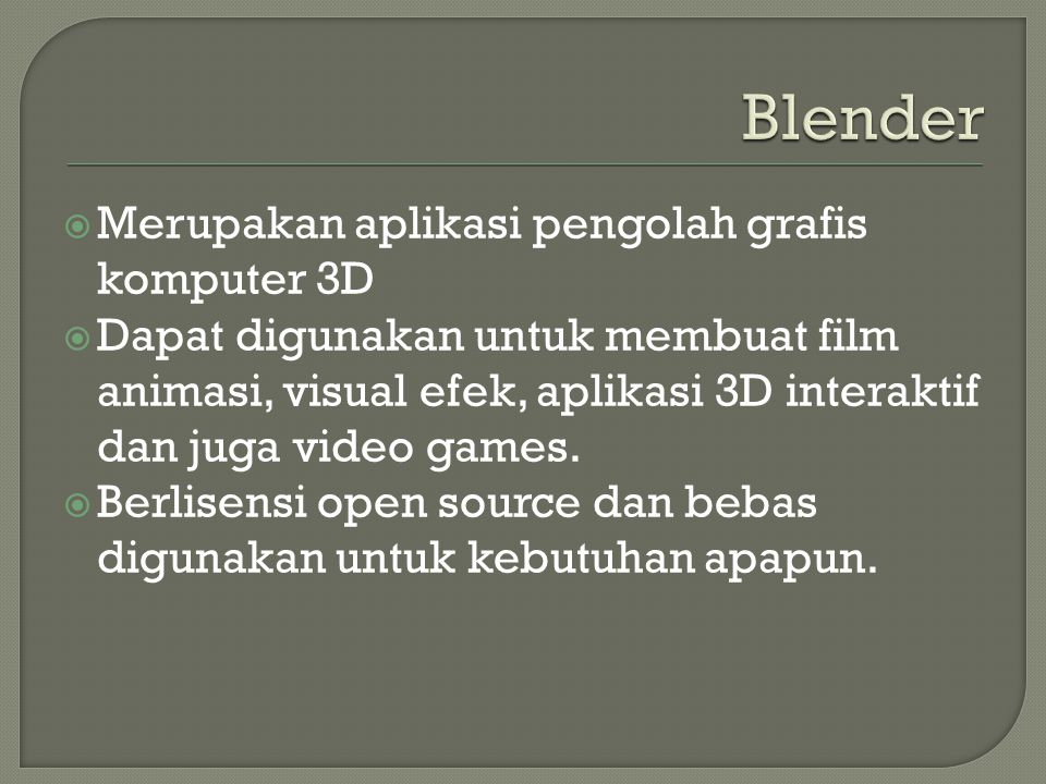  Merupakan aplikasi pengolah grafis komputer 3D  Dapat digunakan untuk membuat film animasi, visual efek, aplikasi 3D interaktif dan juga video game