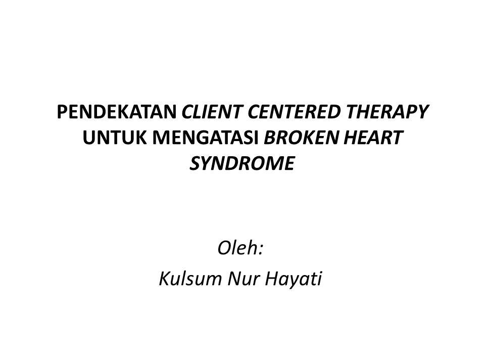 PENDEKATAN CLIENT CENTERED THERAPY UNTUK MENGATASI BROKEN HEART SYNDROME Oleh: Kulsum Nur Hayati