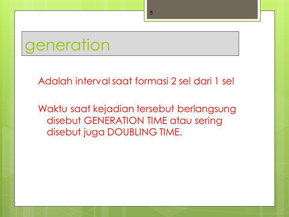 generation Adalah interval saat formasi 2 sel dari 1 sel Waktu saat kejadian tersebut berlangsung disebut GENERATION TIME atau sering disebut juga DOU