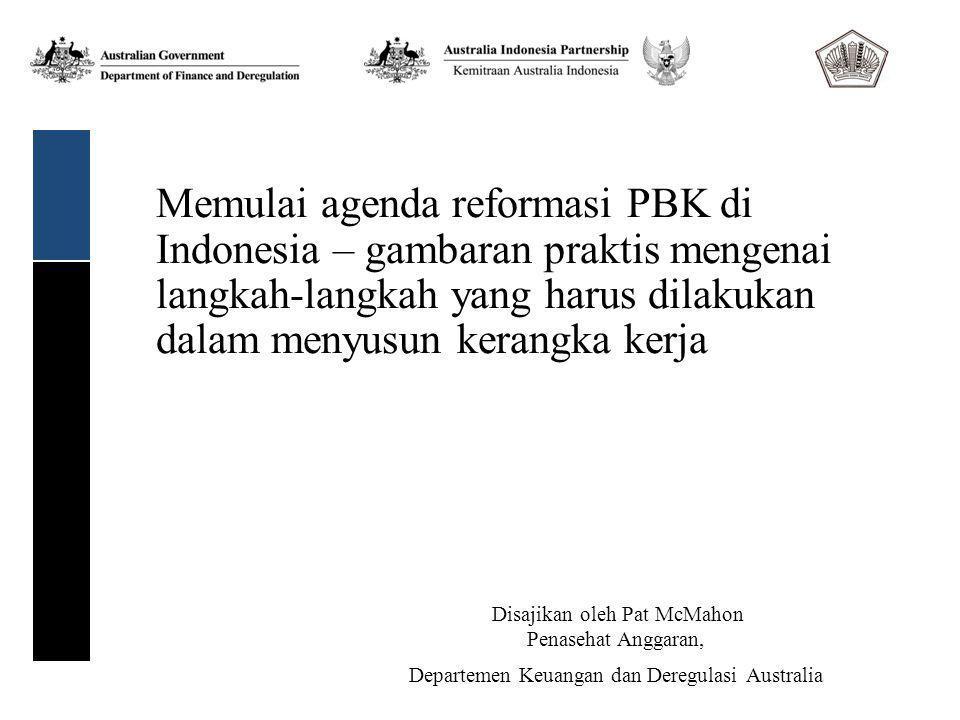 Memulai agenda reformasi PBK di Indonesia – gambaran praktis mengenai langkah-langkah yang harus dilakukan dalam menyusun kerangka kerja Disajikan oleh Pat McMahon Penasehat Anggaran, Departemen Keuangan dan Deregulasi Australia