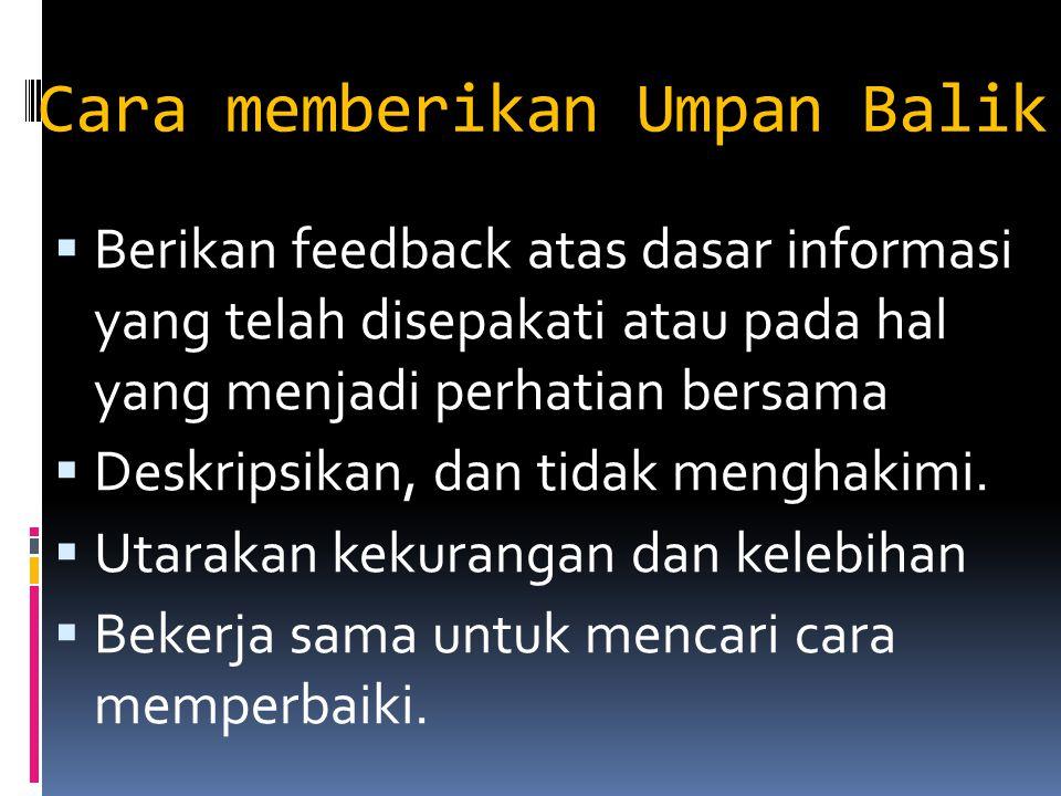 Cara memberikan Umpan Balik  Berikan feedback atas dasar informasi yang telah disepakati atau pada hal yang menjadi perhatian bersama  Deskripsikan,