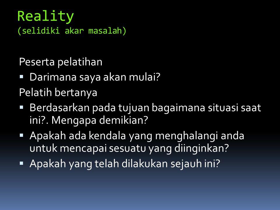Reality (selidiki akar masalah) Peserta pelatihan  Darimana saya akan mulai? Pelatih bertanya  Berdasarkan pada tujuan bagaimana situasi saat ini?.