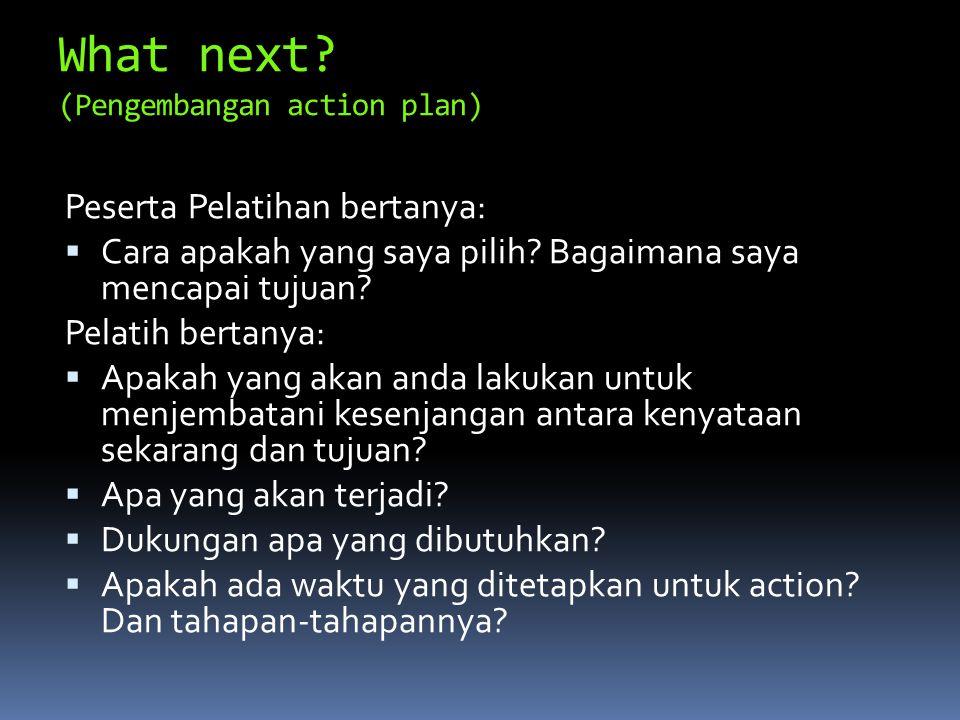 What next? (Pengembangan action plan) Peserta Pelatihan bertanya:  Cara apakah yang saya pilih? Bagaimana saya mencapai tujuan? Pelatih bertanya:  A