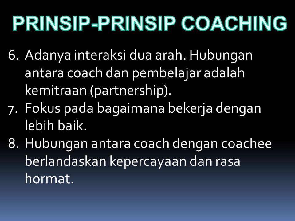 6.Adanya interaksi dua arah. Hubungan antara coach dan pembelajar adalah kemitraan (partnership). 7.Fokus pada bagaimana bekerja dengan lebih baik. 8.