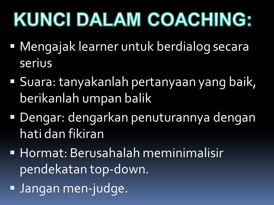 KUNCI KETRAMPILAN MENGCOACHING  Mengajak learner untuk berdialog secara serius  Suara: tanyakanlah pertanyaan yang baik, berikanlah umpan balik  De