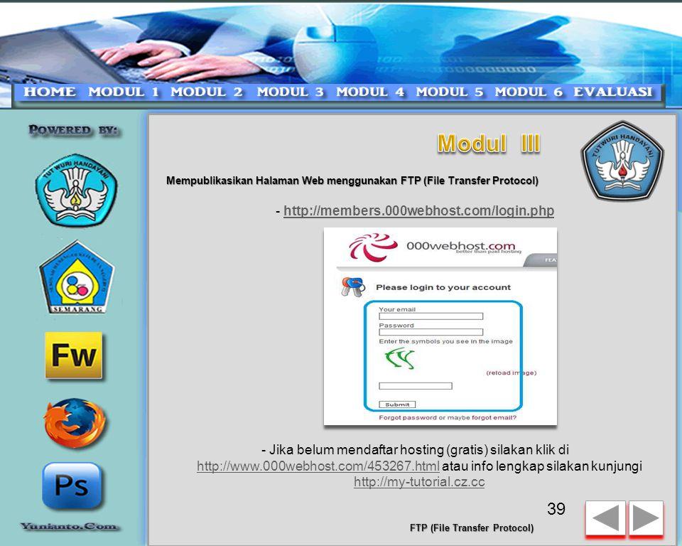 Mempublikasikan Halaman Web menggunakan FTP (File Transfer Protocol) -FTP atau File Transfer Protocol adalah sebuah Protocol (bahasa komunikasi dalam jaringan komputer) yang berfungsi untuk meng-upload data dari komputer lokal (localhost) ke server di internet supaya bisa dipublikasikan secara online -FTP terdiri dari 2 macam ; FTP Server dan FTP Client, untuk saat ini kita membahas tentang FTP Client dulu -Sebelum Anda bisa melakukan Upload Data Anda, maka perlu diinstalasi Software FTP Client nya, kita gunakan saja FileZilla, silakan DOWNLOAD DISINI atau SmartFTP DOWNLOAD DISINIDOWNLOAD DISINI - Setelah download selesai, lakukan INSTALASI SOFTWARE pada komputer Anda, pastikan Anda sudah menginstalasi Software FTP dengan benar Sebelum melakukan upload data, pastikan Anda sudah mengetahui / mencatat FTP Hostname-Username dan Password nya, jika lupa login lagi di HOSTING di bawah ini 38 FTP (File Transfer Protocol)