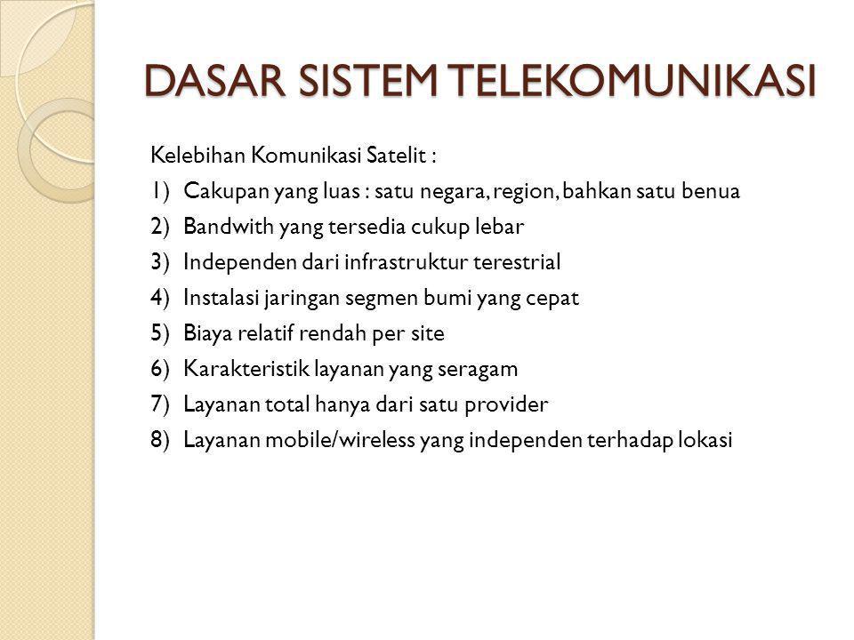 DASAR SISTEM TELEKOMUNIKASI Kelebihan Komunikasi Satelit : 1) Cakupan yang luas : satu negara, region, bahkan satu benua 2) Bandwith yang tersedia cukup lebar 3) Independen dari infrastruktur terestrial 4) Instalasi jaringan segmen bumi yang cepat 5) Biaya relatif rendah per site 6) Karakteristik layanan yang seragam 7) Layanan total hanya dari satu provider 8) Layanan mobile/wireless yang independen terhadap lokasi