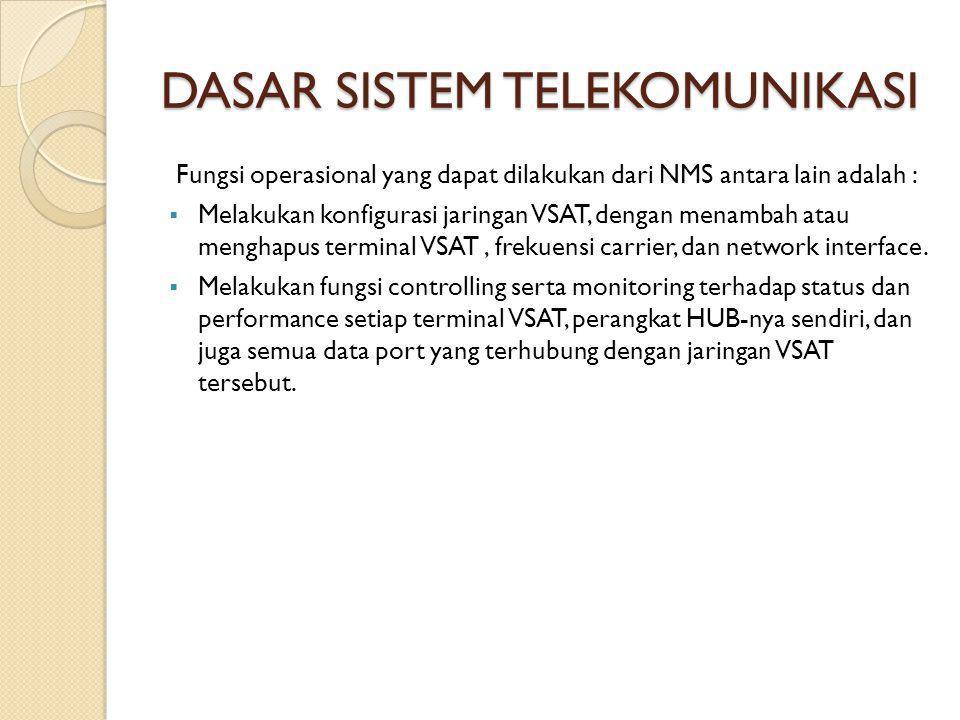 DASAR SISTEM TELEKOMUNIKASI Fungsi operasional yang dapat dilakukan dari NMS antara lain adalah :  Melakukan konfigurasi jaringan VSAT, dengan menambah atau menghapus terminal VSAT, frekuensi carrier, dan network interface.