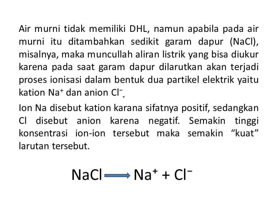 NaCl Na⁺ + Cl⁻ Air murni tidak memiliki DHL, namun apabila pada air murni itu ditambahkan sedikit garam dapur (NaCl), misalnya, maka muncullah aliran listrik yang bisa diukur karena pada saat garam dapur dilarutkan akan terjadi proses ionisasi dalam bentuk dua partikel elektrik yaitu kation Na + dan anion Cl⁻.