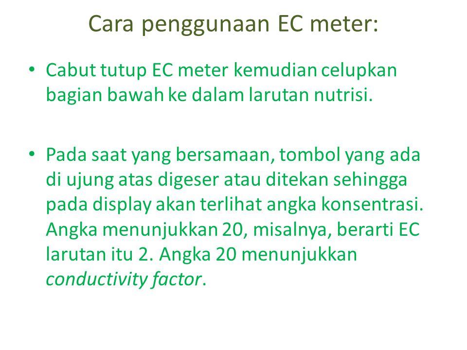 Cara penggunaan EC meter: • Cabut tutup EC meter kemudian celupkan bagian bawah ke dalam larutan nutrisi.