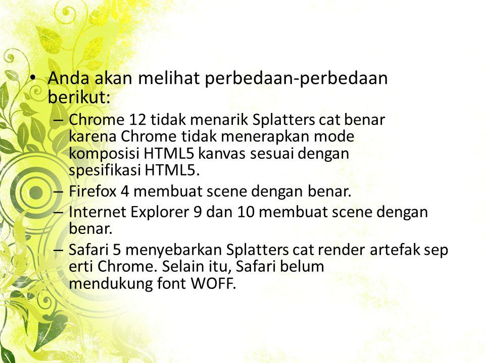 • Anda akan melihat perbedaan-perbedaan berikut: – Chrome 12 tidak menarik Splatters cat benar karena Chrome tidak menerapkan mode komposisi HTML5 kanvas sesuai dengan spesifikasi HTML5.