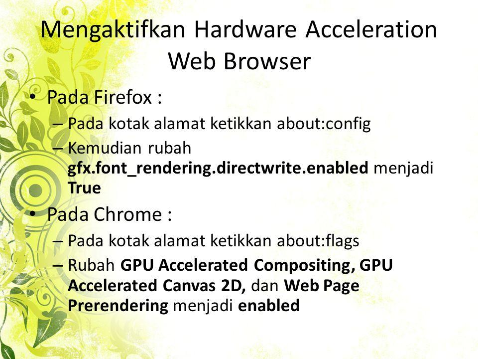 Mengaktifkan Hardware Acceleration Web Browser • Pada Firefox : – Pada kotak alamat ketikkan about:config – Kemudian rubah gfx.font_rendering.directwrite.enabled menjadi True • Pada Chrome : – Pada kotak alamat ketikkan about:flags – Rubah GPU Accelerated Compositing, GPU Accelerated Canvas 2D, dan Web Page Prerendering menjadi enabled