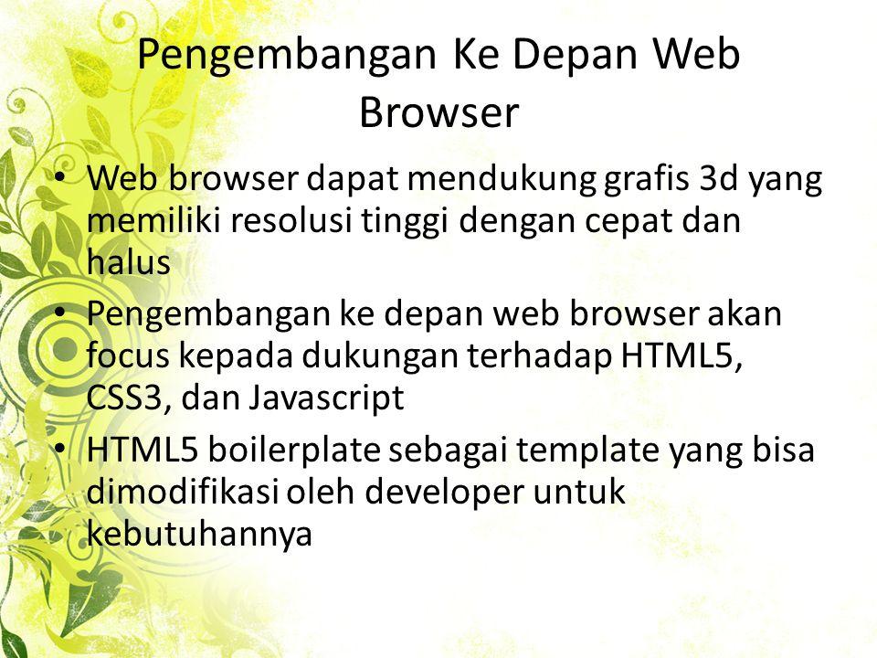 Pengembangan Ke Depan Web Browser • Web browser dapat mendukung grafis 3d yang memiliki resolusi tinggi dengan cepat dan halus • Pengembangan ke depan web browser akan focus kepada dukungan terhadap HTML5, CSS3, dan Javascript • HTML5 boilerplate sebagai template yang bisa dimodifikasi oleh developer untuk kebutuhannya