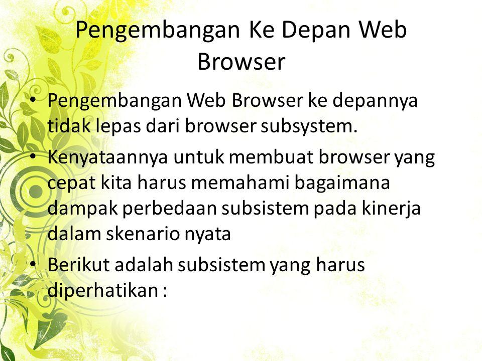 Pengembangan Ke Depan Web Browser • Pengembangan Web Browser ke depannya tidak lepas dari browser subsystem.