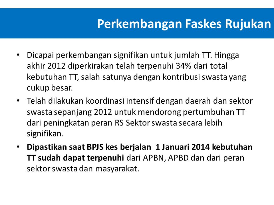 Perkembangan Faskes Rujukan • Dicapai perkembangan signifikan untuk jumlah TT. Hingga akhir 2012 diperkirakan telah terpenuhi 34% dari total kebutuhan