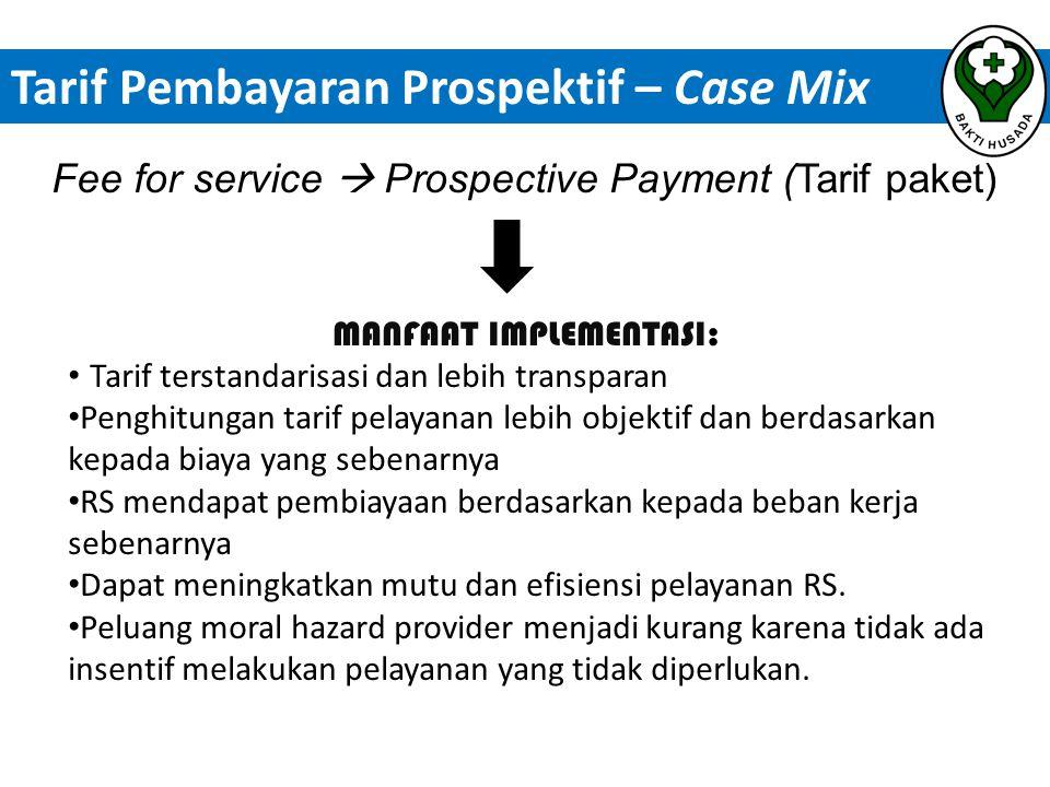 Fee for service  Prospective Payment (Tarif paket) MANFAAT IMPLEMENTASI: • Tarif terstandarisasi dan lebih transparan • Penghitungan tarif pelayanan