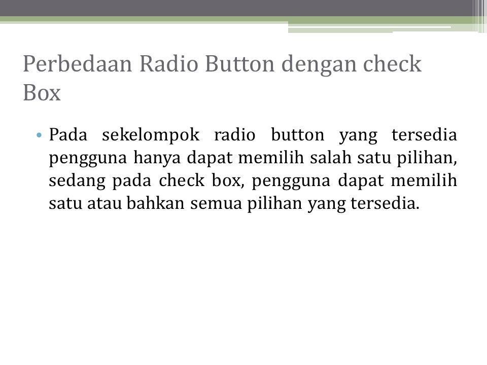 Perbedaan Radio Button dengan check Box • Pada sekelompok radio button yang tersedia pengguna hanya dapat memilih salah satu pilihan, sedang pada check box, pengguna dapat memilih satu atau bahkan semua pilihan yang tersedia.
