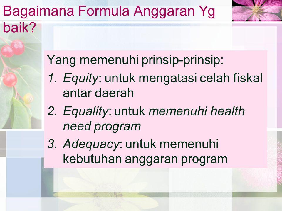 Bagaimana Formula Anggaran Yg baik? Yang memenuhi prinsip-prinsip: 1.Equity: untuk mengatasi celah fiskal antar daerah 2.Equality: untuk memenuhi heal