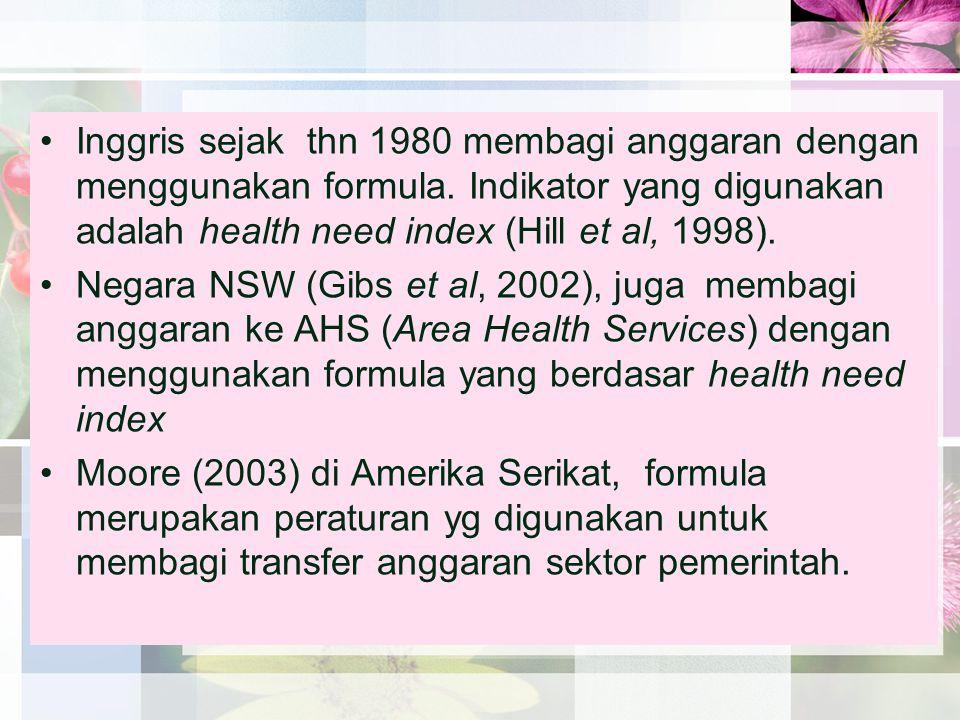•Inggris sejak thn 1980 membagi anggaran dengan menggunakan formula. Indikator yang digunakan adalah health need index (Hill et al, 1998). •Negara NSW