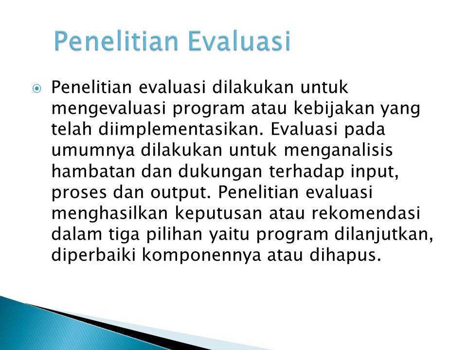  Penelitian evaluasi dilakukan untuk mengevaluasi program atau kebijakan yang telah diimplementasikan.