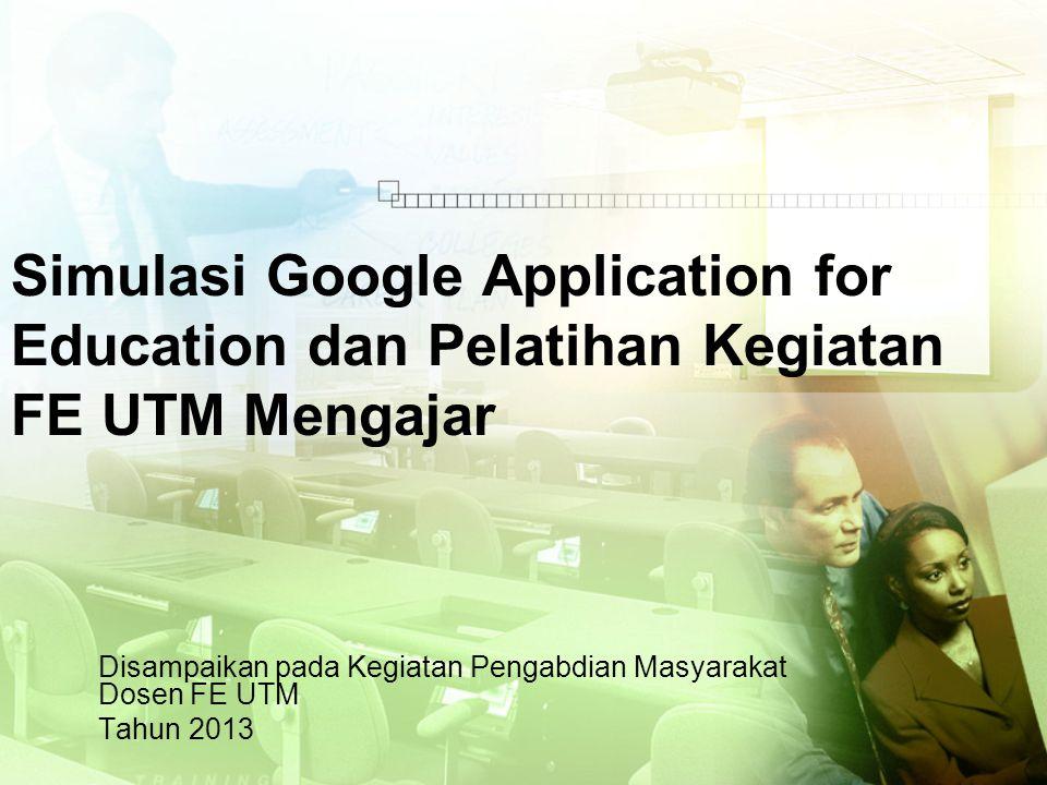 Simulasi Google Application for Education dan Pelatihan Kegiatan FE UTM Mengajar Disampaikan pada Kegiatan Pengabdian Masyarakat Dosen FE UTM Tahun 2013