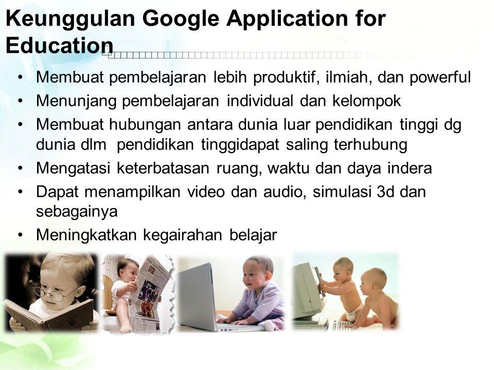 Keunggulan Google Application for Education •Membuat pembelajaran lebih produktif, ilmiah, dan powerful •Menunjang pembelajaran individual dan kelompo