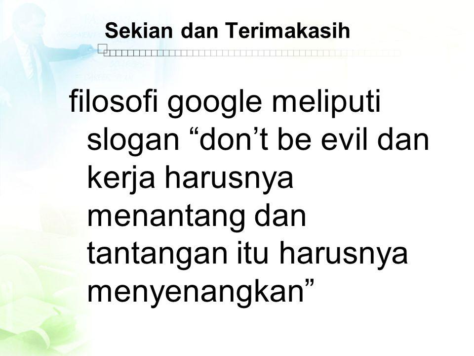 Sekian dan Terimakasih filosofi google meliputi slogan don't be evil dan kerja harusnya menantang dan tantangan itu harusnya menyenangkan